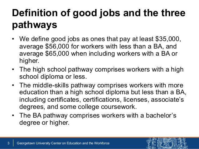 Definition of good jobs and the three pathways • We define good jobs as ones that pay at least $35,000, average $56,000 fo...