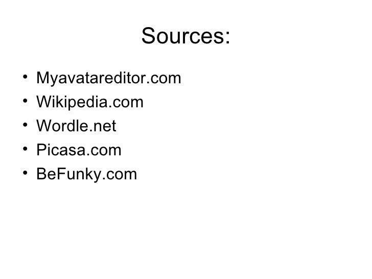 Sources: <ul><li>Myavatareditor.com </li></ul><ul><li>Wikipedia.com </li></ul><ul><li>Wordle.net </li></ul><ul><li>Picasa....