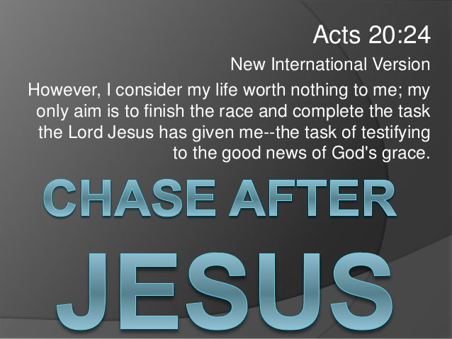 Acts 20:24 New International Version However, I consider my life worth nothing to me; my only aim is to finish the race an...