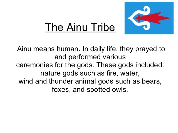 The Ainu TribeAinu means human. In daily life, they prayed to            and performed variousceremonies for the gods. The...