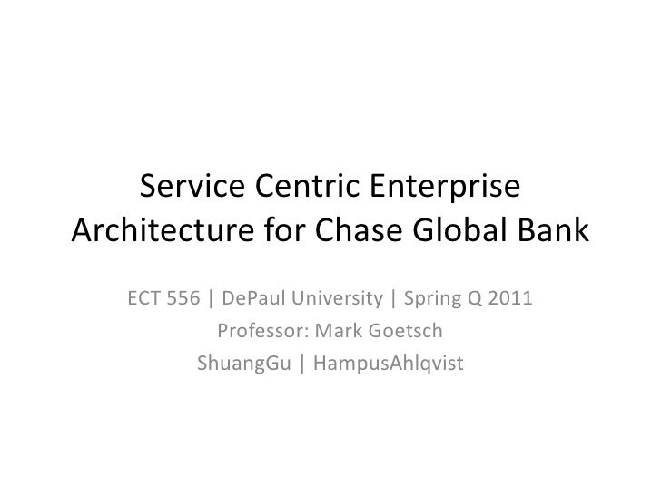Service Centric EnterpriseArchitecture for Chase Global Bank   ECT 556 | DePaul University | Spring Q 2011            Prof...
