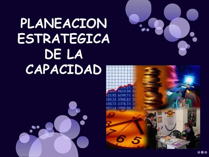 PLANEACION <br />ESTRATEGICA <br />DE LA CAPACIDAD<br />