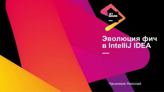 Эволюция фич в IntelliJ IDEA  Николай Чашников, Team Leader