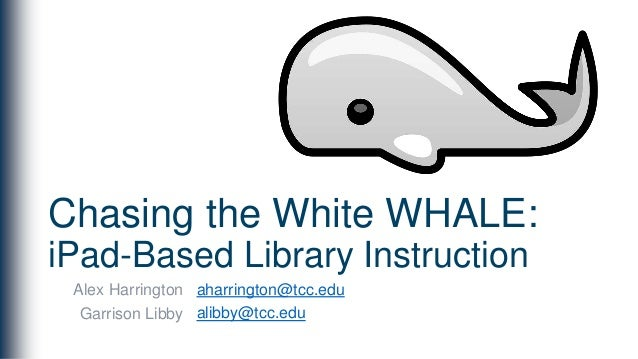 Chasing the White WHALE: iPad-Based Library Instruction Alex Harrington Garrison Libby aharrington@tcc.edu alibby@tcc.edu