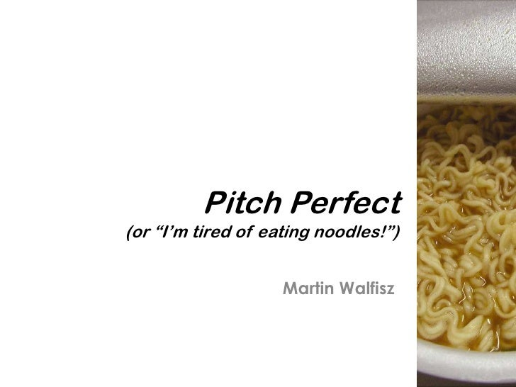 "Pitch Perfect(or ""I'm tired of eating noodles!"")                    Martin Walfisz"
