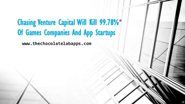 Chasing Venture Capital Will Kill 99.78%* Of Games Companies And App Startups www.thechocolatelabapps.com