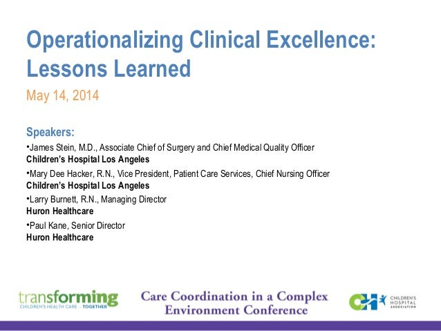 Operationalizing Clinical Excellence: Lessons Learned May 14, 2014 Speakers: •James Stein, M.D., Associate Chief of Surger...