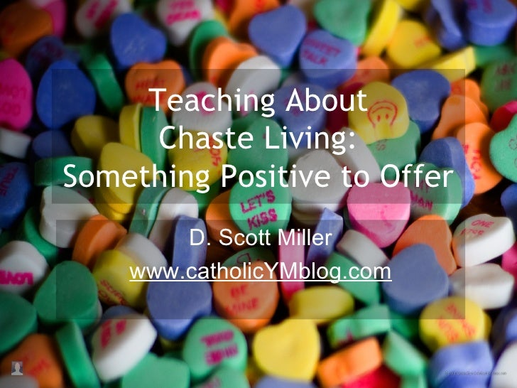 Teaching About Chaste Living: Something Positive to Offer D. Scott Miller www.catholicYMblog.com
