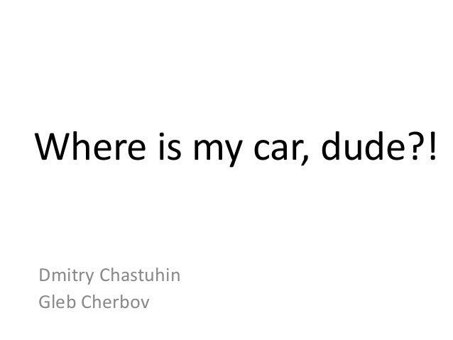 Where is my car, dude?!Dmitry ChastuhinGleb Cherbov