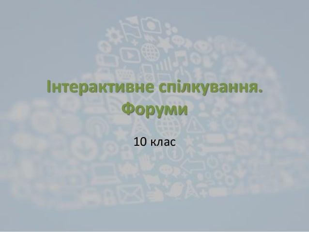 Інтерактивне спілкування. Форуми 10 клас