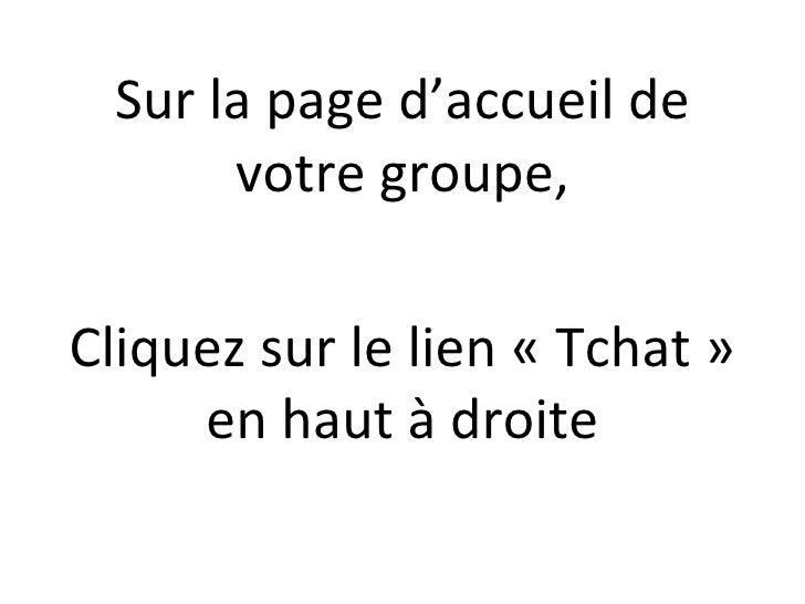 <ul><li>Sur la page d'accueil de votre groupe, </li></ul><ul><li>Cliquez sur le lien «Tchat» en haut à droite </li></ul>