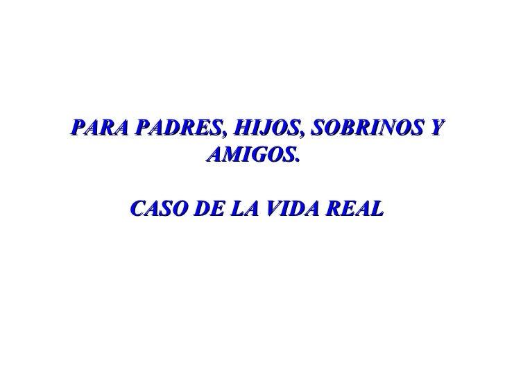 PARA PADRES, HIJOS, SOBRINOS Y AMIGOS.  CASO DE LA VIDA REAL