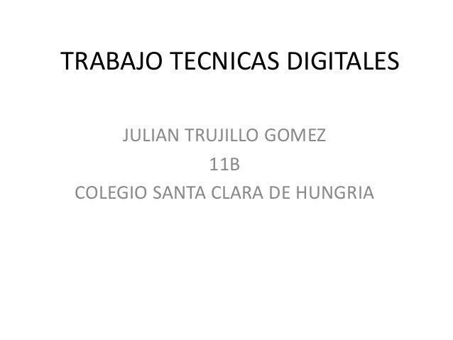 TRABAJO TECNICAS DIGITALESJULIAN TRUJILLO GOMEZ11BCOLEGIO SANTA CLARA DE HUNGRIA