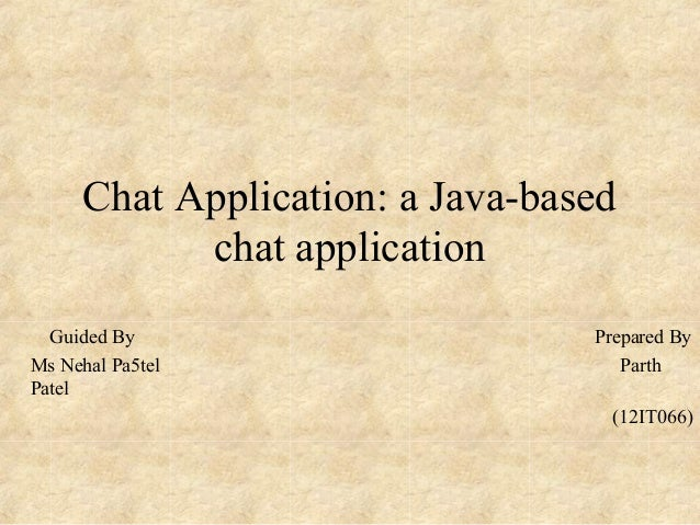 Chat Application: a Java-based chat application Guided By Prepared By Ms Nehal Pa5tel Parth Patel (12IT066)
