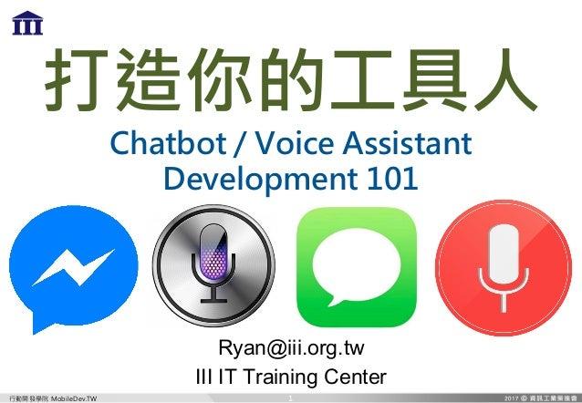 行動開發學院 MobileDev.TW 打造你的工具人 Chatbot / Voice Assistant Development 101 Ryan@iii.org.tw III IT Training Center 1
