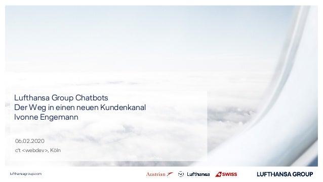 lufthansagroup.com Lufthansa Group Chatbots Der Weg in einen neuen Kundenkanal Ivonne Engemann 06.02.2020 c't <webdev>, Kö...