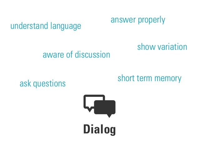 Dialog understand language show variation answer properly ask questions short term memory aware of discussion