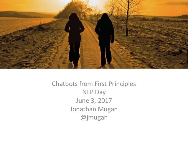 dd Chatbots from First Principles NLP Day June 3, 2017 Jonathan Mugan @jmugan
