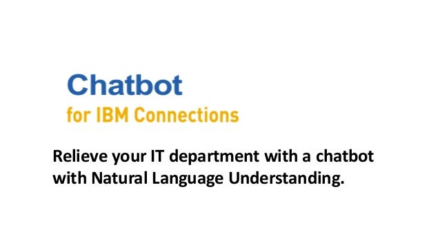 Relieve your IT department with a chatbot with Natural Language Understanding.