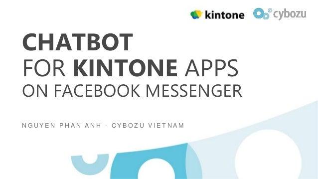 CHATBOT FOR KINTONE APPS ON FACEBOOK MESSENGER N G U Y E N P H A N A N H - C Y B O Z U V I E T N A M