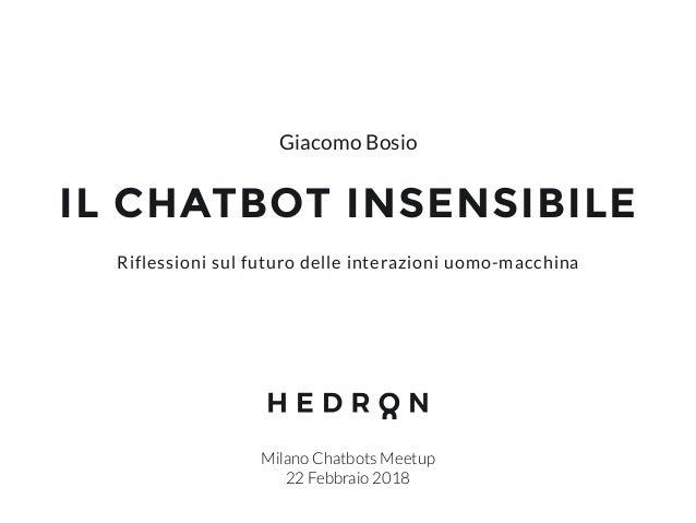 IL CHATBOT INSENSIBILE Milano Chatbots Meetup 22 Febbraio 2018 Riflessioni sul futuro delle interazioni uomo-macchina Giac...