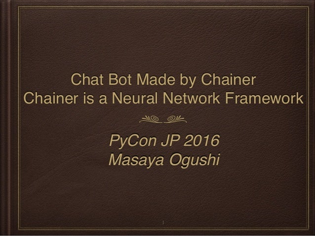 Chat Bot Made by Chainer Chainer is a Neural Network Framework PyCon JP 2016 Masaya Ogushi 1