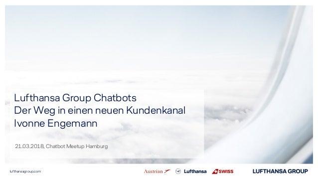lufthansagroup.com Lufthansa Group Chatbots Der Weg in einen neuen Kundenkanal Ivonne Engemann 21.03.2018, Chatbot Meetup ...