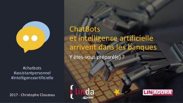 Y êtes-vous préparé(e) ? ChatBots et intelligence artificielle arrivent dans les banques 2017 - Christophe Clouzeau #chatb...