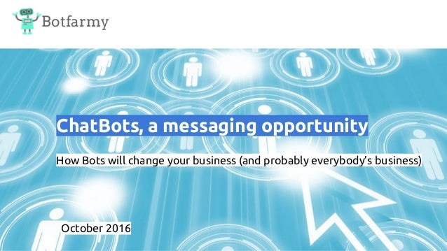 Botfarmy ChatBots, a messaging opportunity How Bots will change your business (and probably everybody's business) October ...