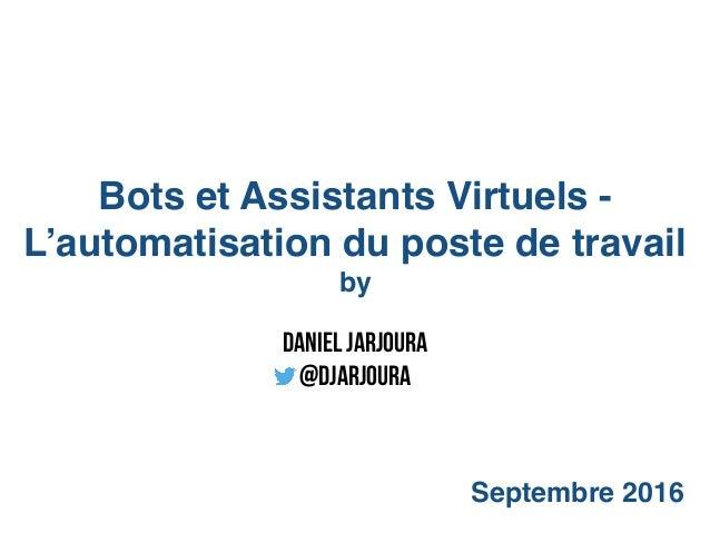 Bots et Assistants Virtuels - L'automatisation du poste de travail by Septembre 2016 Daniel Jarjoura @djarjoura