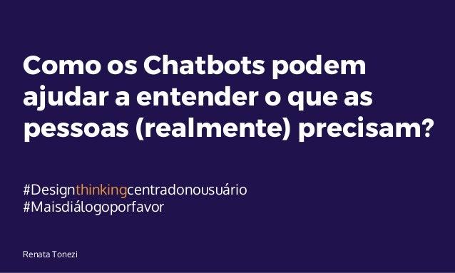 Como os Chatbots podem ajudar a entender o que as pessoas (realmente) precisam? #Designthinkingcentradonousuário #Maisdiál...