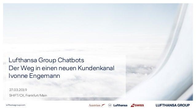 lufthansagroup.com Lufthansa Group Chatbots Der Weg in einen neuen Kundenkanal Ivonne Engemann 27.03.2019 SHIFT/CX, Frankf...
