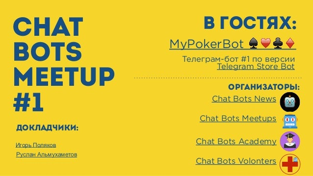 CHAT BOTS MEETUP #1 Chat Bots Meetups Chat Bots News организаторы: В гостях: MyPokerBot ♠♥♣♦ Телеграм-бот #1 по версии Tel...