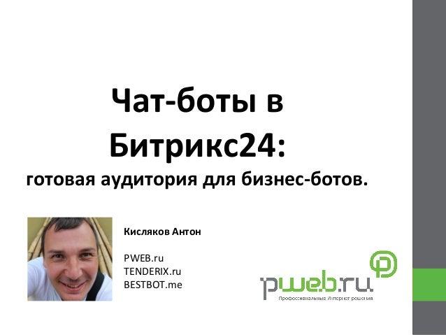 Чат-‐боты  в   Битрикс24:   готовая  аудитория  для  бизнес-‐ботов.   Кисляков  Антон      PWEB.ru ...