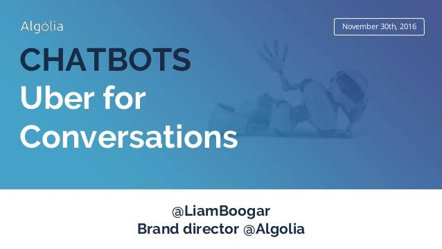 November 30th, 2016 CHATBOTS Uber for Conversations @LiamBoogar Brand director @Algolia