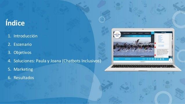 Índice 1. Introducción 2. Escenario 3. Objetivos 4. Soluciones: Paula y Joana (Chatbots Inclusivos) 5. Marketing 6. Result...