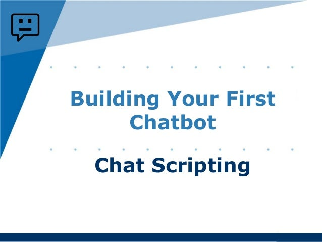 www.company.com Building Your First Chatbot Chat Scripting