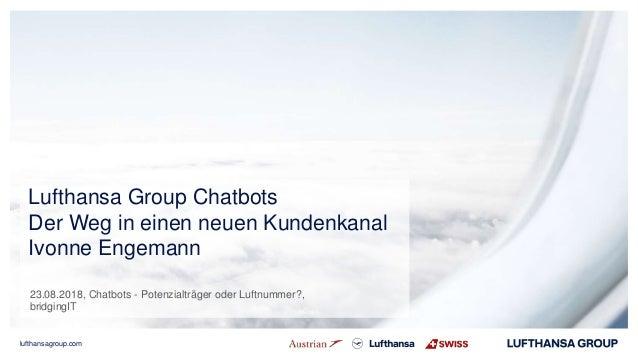 lufthansagroup.com Lufthansa Group Chatbots Der Weg in einen neuen Kundenkanal Ivonne Engemann 23.08.2018, Chatbots - Pote...