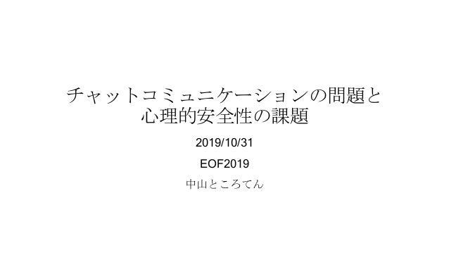 チャットコミュニケーションの問題と 心理的安全性の課題 2019/10/31 EOF2019 中山ところてん
