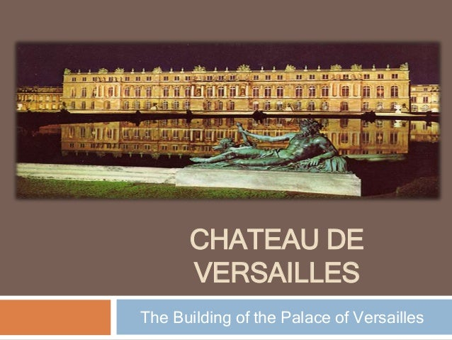 CHATEAU DE VERSAILLES The Building of the Palace of Versailles