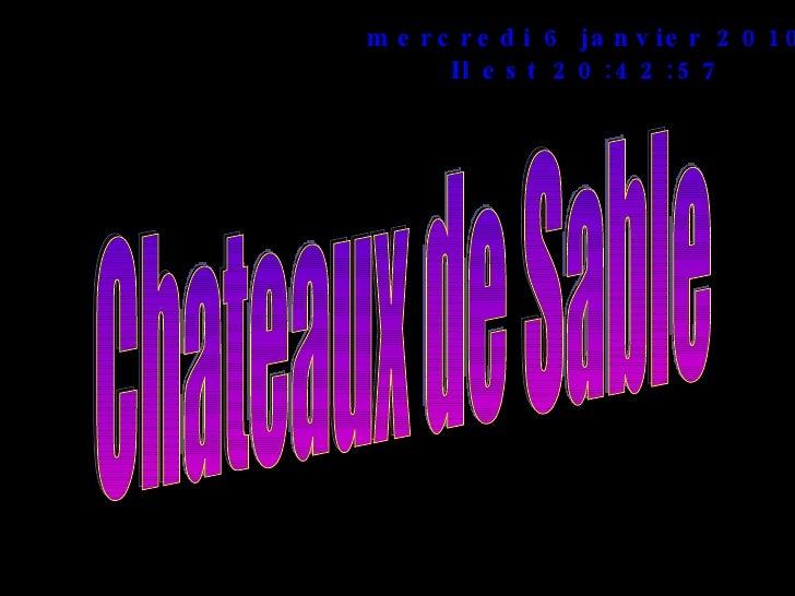 mercredi 6 janvier 2010 Il est  20:42:57 Chateaux de Sable