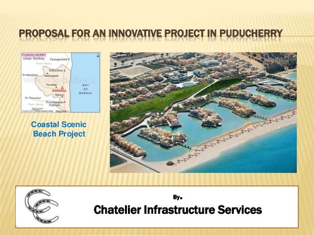 PROPOSAL FOR AN INNOVATIVE PROJECT IN PUDUCHERRY By. Chatelier Infrastructure Services Coastal Scenic Beach Project