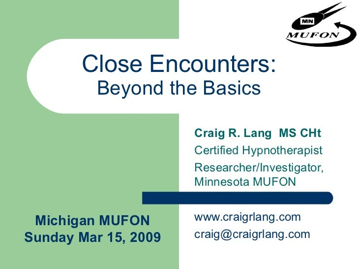 Close Encounters: Beyond the Basics Craig R. Lang  MS CHt Certified Hypnotherapist Researcher/Investigator,  Minnesota MUF...