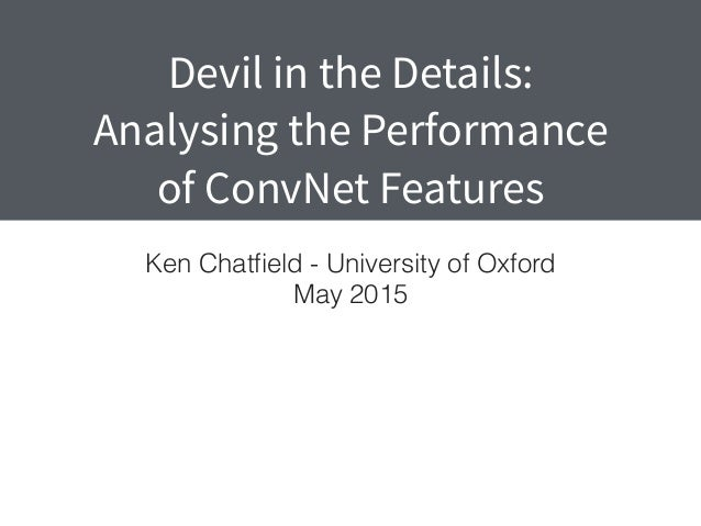 Devil in the Details: Analysing the Performance of ConvNet Features Ken Chatfield - University of Oxford May 2015