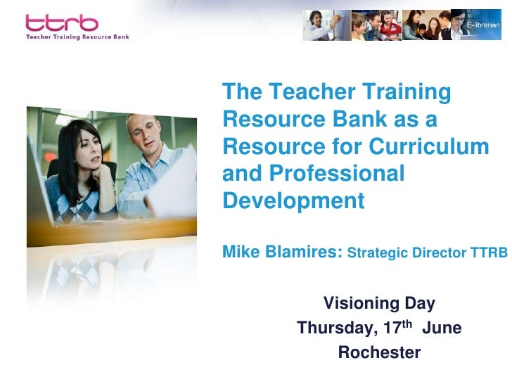 The Teacher Training Resource Bank as a Resource for Curriculum and Professional Development  Mike Blamires: Strategic Dir...