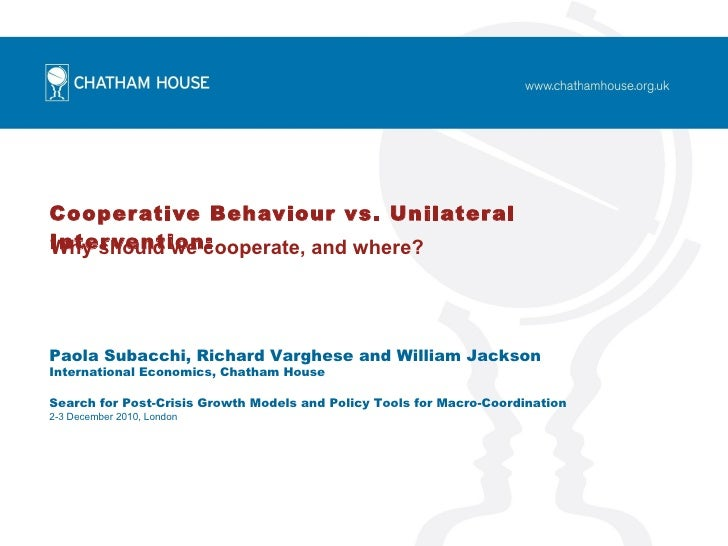 Cooperative Behaviour vs. Unilateral Intervention:   Why should we cooperate, and where? Paola Subacchi, Richard Varghese ...