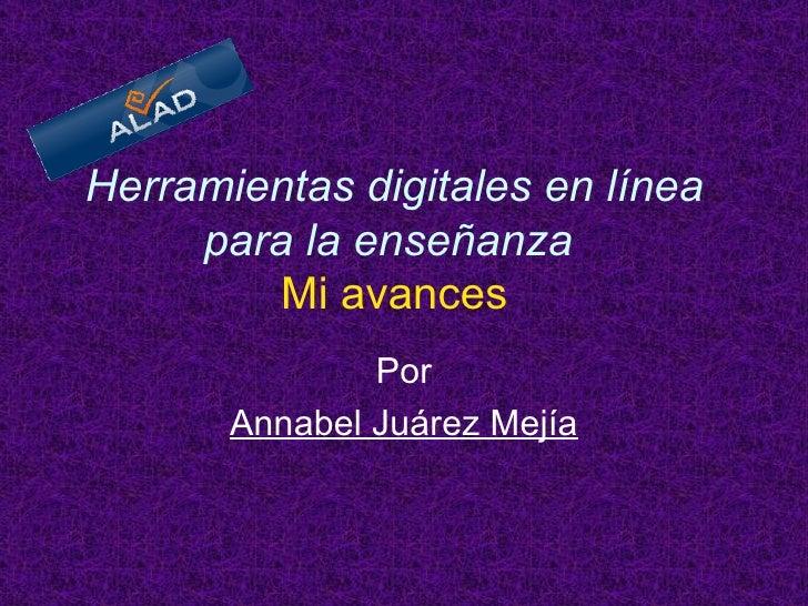Herramientas digitales en línea para la enseñanza     Mi avances   Por Annabel Juárez Mejía