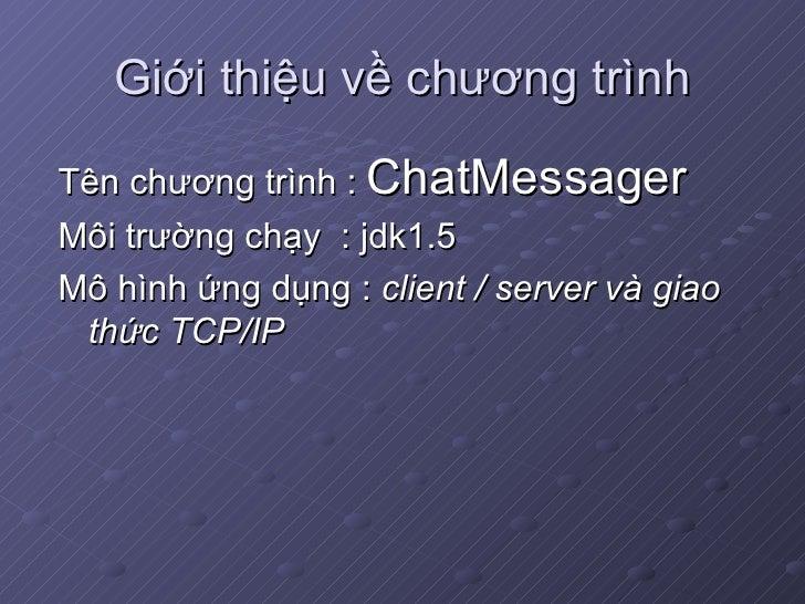 Giới thiệu về chương trình <ul><li>Tên chương trình :  ChatMessager </li></ul><ul><li>Môi trường chạy  : jdk1.5 </li></ul>...