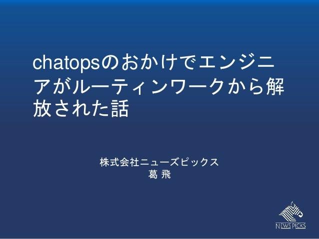 chatopsのおかけでエンジニ アがルーティンワークから解 放された話 株式会社ニューズピックス 葛 飛