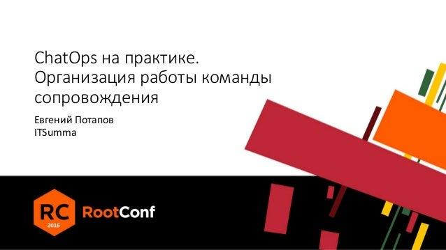 ChatOps на практике. Организация работы команды сопровождения Евгений Потапов ITSumma